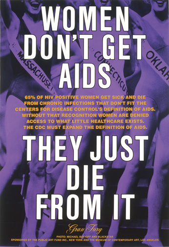 Gran Fury (active 1988–94): Richard Elovich, Avram Finkelstein, Tom Kalin, John Lindell, Loring McAlpin, Marlene McCarty, Donald Moffett, Michael Nesline, Mark Simpson, Robert Vazquez. Women Don't Get AIDS, They Just Die from It, 1991. Bus shelter sign, ink on acetate, 70 x 47 in (1.8 x 1.2 m). Public Art Fund, New York and The Museum of Contemporary Art, Los Angeles